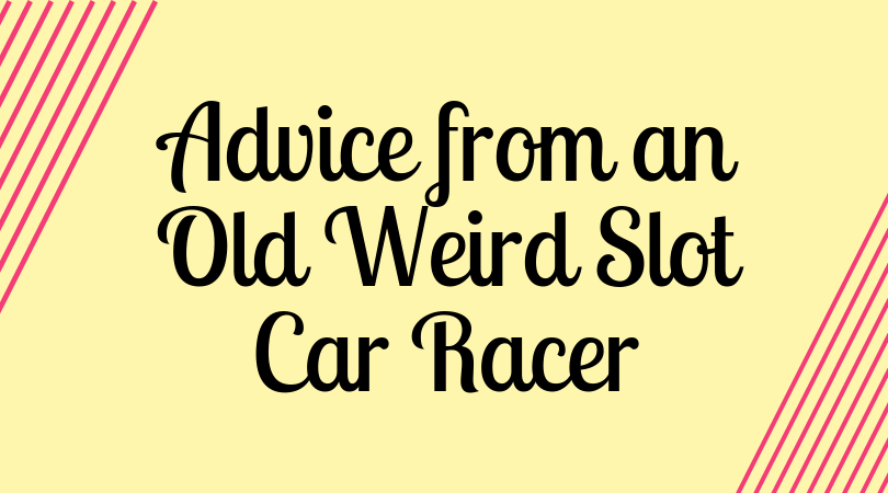 Advice from an Old Weird Slot Car Racer